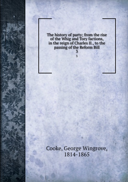 The history of party; from the rise of the Whig and Tory factions, in the reign of Charles II., to the passing of the Reform Bill. 3