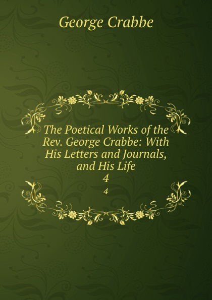 Crabbe George The Poetical Works of the Rev. George Crabbe: With His Letters and Journals, and His Life. 4 crabbe george the life and poetical works of george crabbe