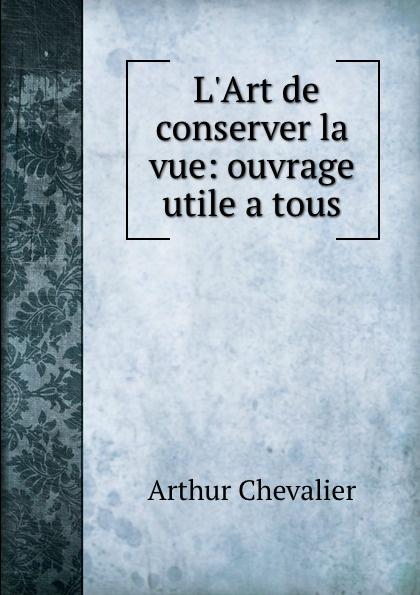 Arthur Chevalier L.Art de conserver la vue: ouvrage utile a tous
