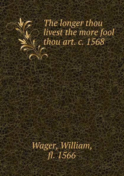 William Wager The longer thou livest the more fool thou art. c. 1568 andy bowden the invitation wilt thou