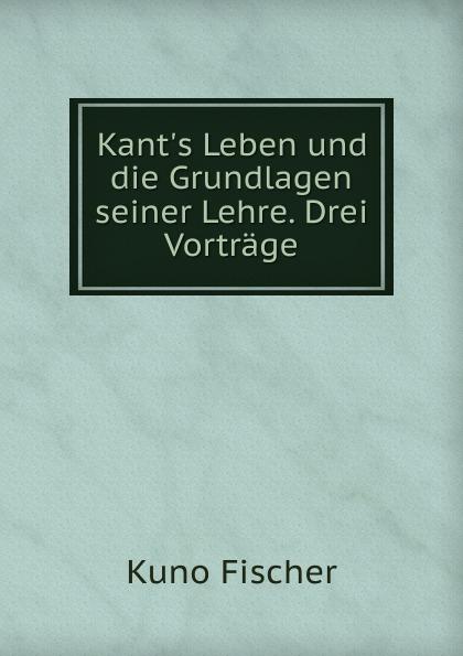 Kant.s Leben und die Grundlagen seiner Lehre. Drei Vortrage