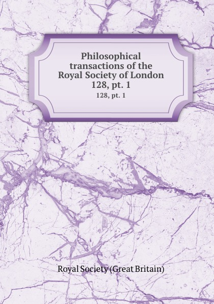 Philosophical transactions of the Royal Society of London. 128, pt. 1
