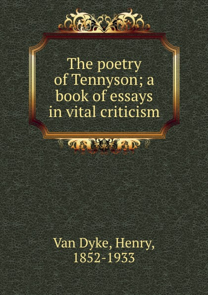 Van Dyke The poetry of Tennyson; a book of essays in vital criticism henry van dyke the poetry of tennyson
