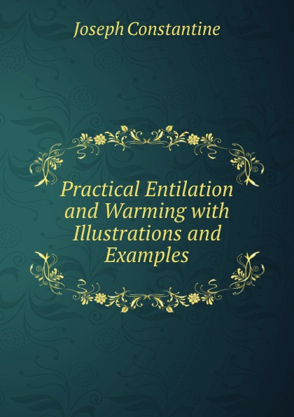 Joseph Constantine Practical Entilation and Warming with Illustrations and Examples