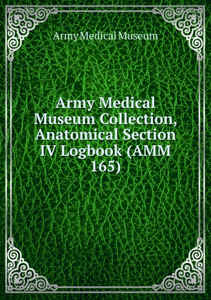 Army Medical Museum Collection, Anatomical Section IV Logbook (AMM 165)
