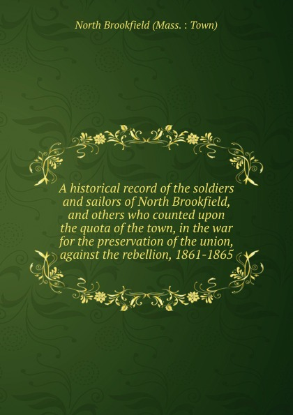 North Brookfield Mass. Town A historical record of the soldiers and sailors of North Brookfield, and others who counted upon the quota of the town, in the war for the preservation of the union, against the rebellion, 1861-1865 куртка brookfield