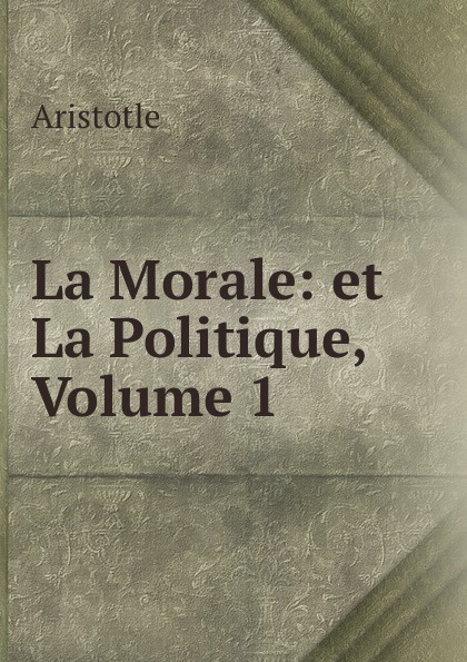 Аристотель La Morale: et La Politique, Volume 1