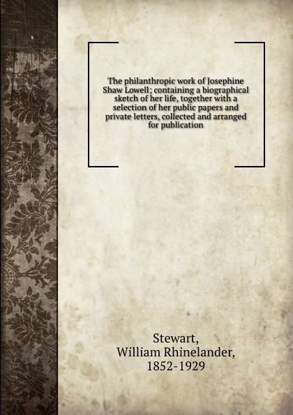 William Rhinelander Stewart The philanthropic work of Josephine Shaw Lowell; containing a biographical sketch her life, together with selection public papers and private letters, collected arranged for publication
