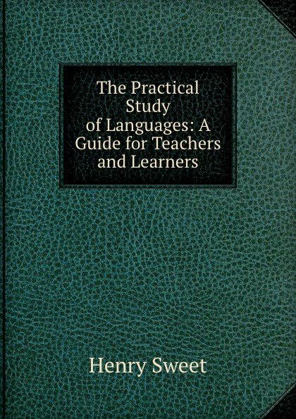 Henry Sweet The Practical Study of Languages: A Guide for Teachers and Learners