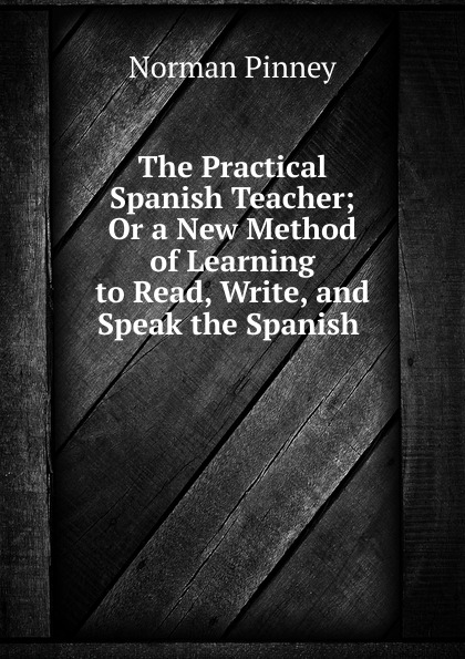 Norman Pinney The Practical Spanish Teacher; Or a New Method of Learning to Read, Write, and Speak the Spanish . norman pinney a key to pinney and arnoult s french grammar classic reprint