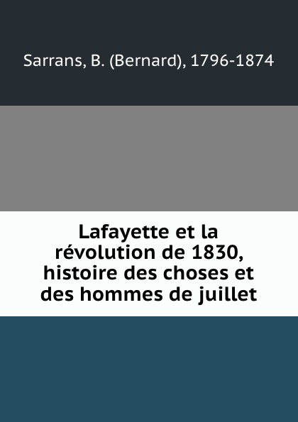 Bernard Sarrans Lafayette et la revolution de 1830, histoire des choses et des hommes de juillet