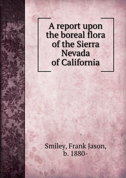 Frank Jason Smiley A report upon the boreal flora of the Sierra Nevada of California