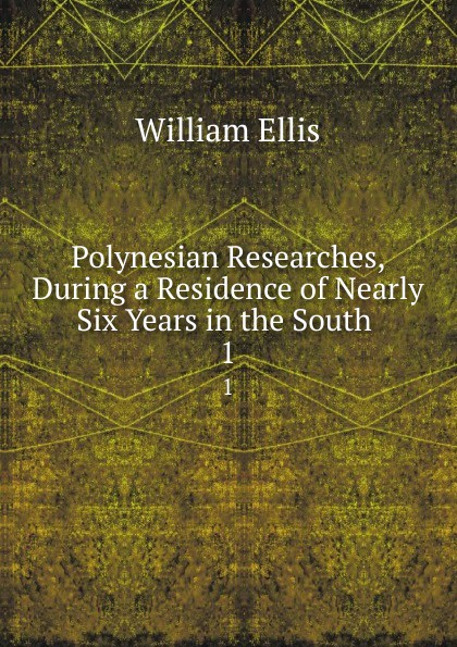 Polynesian Researches, During a Residence of Nearly Six Years in the South . 1