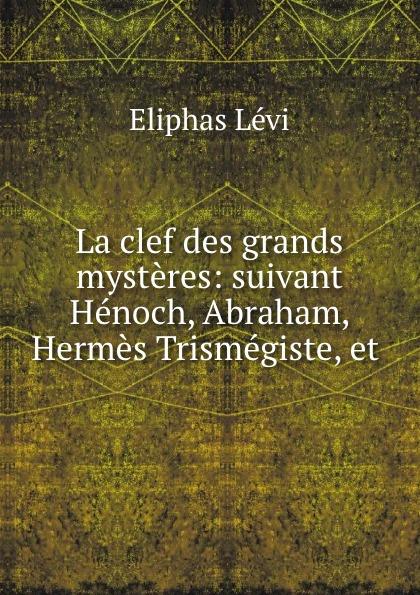 Eliphas Lévi La clef des grands mysteres: suivant Henoch, Abraham, Hermes Trismegiste, et .
