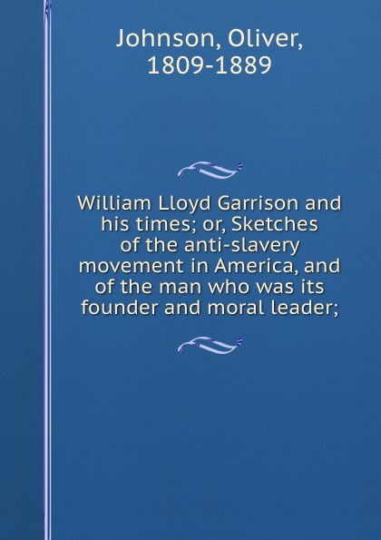 Oliver Johnson William Lloyd Garrison and his times; or, Sketches of the anti-slavery movement in America, and of the man who was its founder and moral leader;