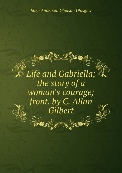 Glasgow Ellen Anderson Life and Gabriella; the story of a woman.s courage; front. by C. Allan Gilbert glasgow ellen anderson gholson the romance of a plain man