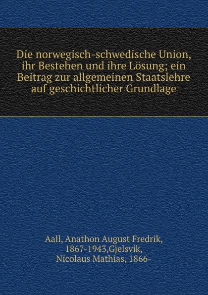 Anathon A. Fr. Aall Die norwegisch-schwedische Union, ihr Bestehen und ihre Losung; ein Beitrag zur allgemeinen Staatslehre auf geschichtlicher Grundlage