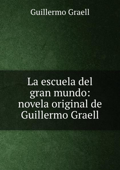 Guillermo Graell La escuela del gran mundo: novela original de Guillermo Graell díaz caneja guillermo escuela de humorismo