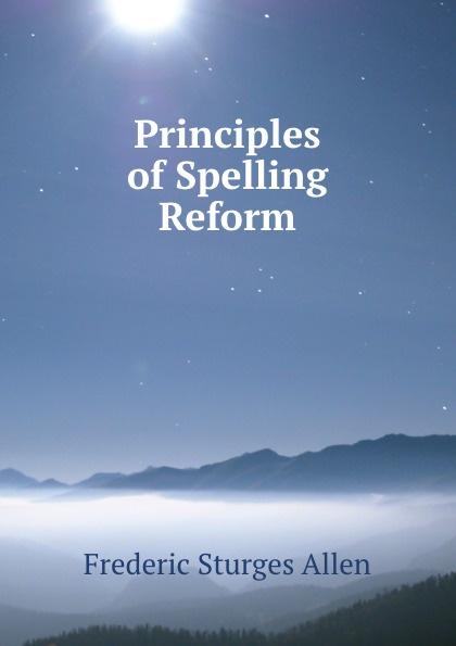 Frederic Sturges Allen Principles of Spelling Reform allen bradley 2w 620 ohm