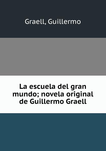 Guillermo Graell La escuela del gran mundo; novela original de Guillermo Graell díaz caneja guillermo escuela de humorismo