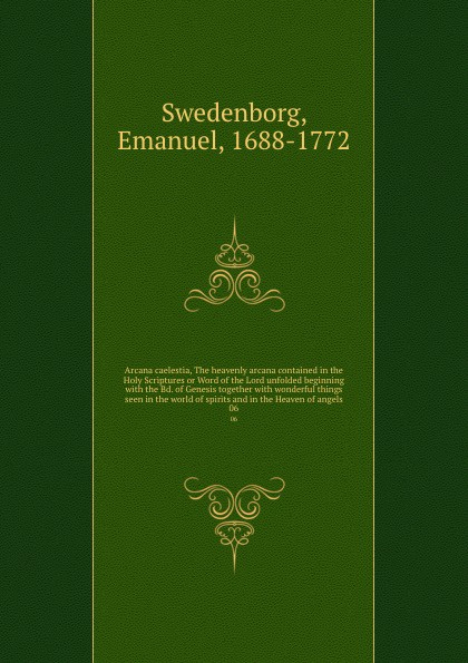 Swedenborg Emanuel Arcana caelestia, The heavenly arcana contained in the Holy Scriptures or Word of the Lord unfolded beginning with the Bd. of Genesis together with wonderful things seen in the world of spirits and in the Heaven of angels. 06 emanuel swedenborg arcana cœlestia vol 5