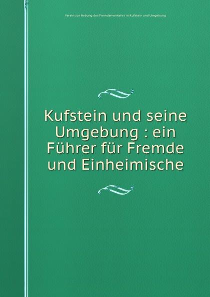 Kufstein und seine Umgebung : ein Fuhrer fur Fremde und Einheimische