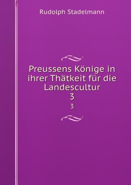 Rudolph Stadelmann Preussens Konige in ihrer Thatkeit fur die Landescultur. 3 ingmar stadelmann berlin