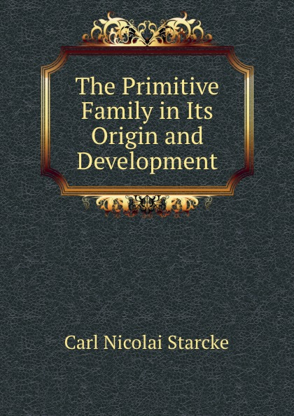Carl Nicolai Starcke The Primitive Family in Its Origin and Development
