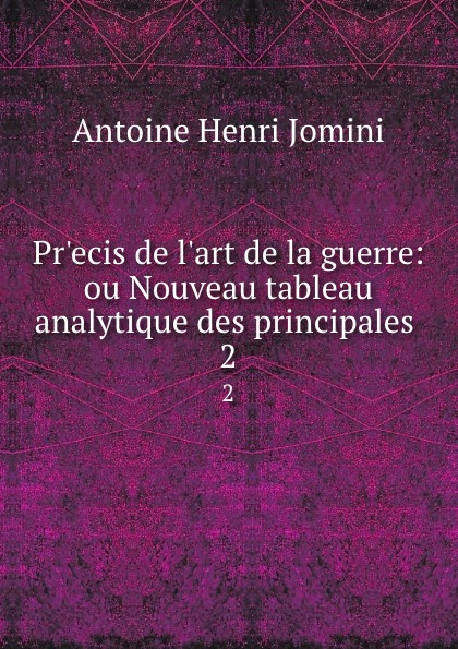Jomini Antoine Henri Pr.ecis de l.art de la guerre: ou Nouveau tableau analytique des principales . 2
