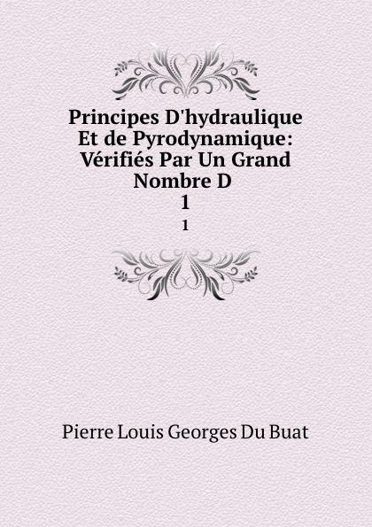 Pierre Louis Georges Du Buat Principes D.hydraulique Et de Pyrodynamique: Verifies Par Un Grand Nombre D . 1
