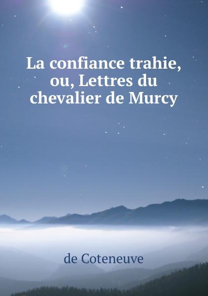 de Coteneuve La confiance trahie, ou, Lettres du chevalier de Murcy
