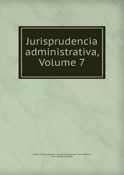 Espana. Tribunal Supremo. Sala de lo Contencioso-administrativo Jurisprudencia administrativa, Volume 7 все цены