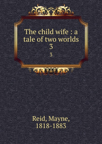 Mayne Reid The child wife : a tale of two worlds. 3