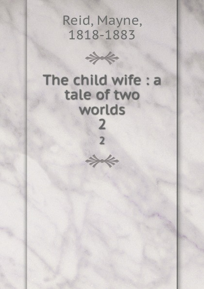 Mayne Reid The child wife : a tale of two worlds. 2