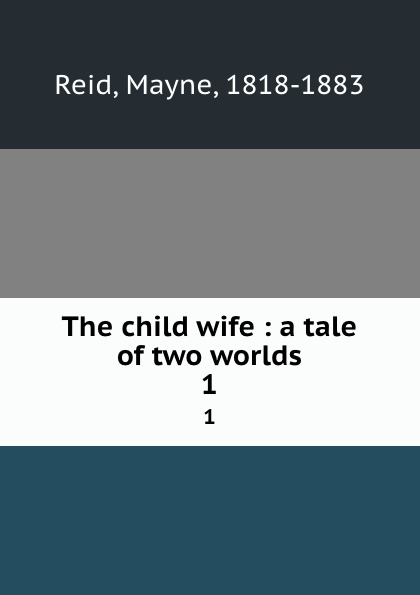 Mayne Reid The child wife : a tale of two worlds. 1