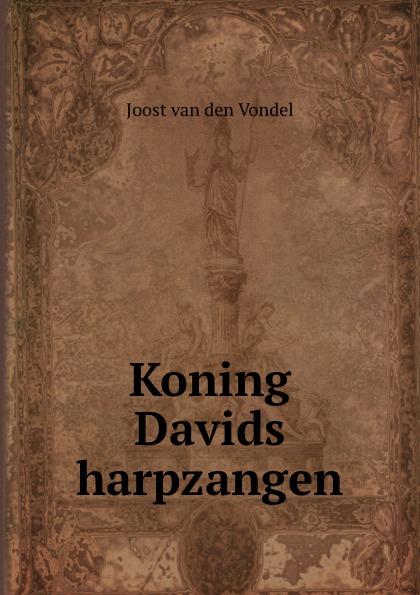 Joost van den Vondel Koning Davids harpzangen joost van den vondel de complete werken van joost van vondel 2