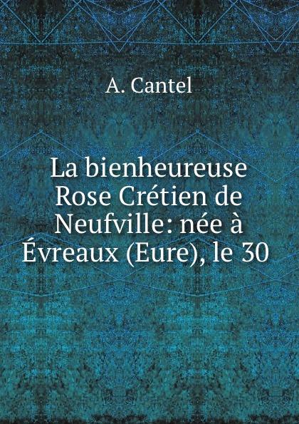 A. Cantel La bienheureuse Rose Cretien de Neufville: nee a Evreaux (Eure), le 30 . charles fortier departement de l eure a l exposition universelle de 1878