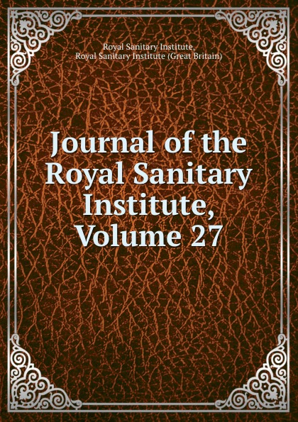 Royal Sanitary Institute Journal of the Royal Sanitary Institute, Volume 27