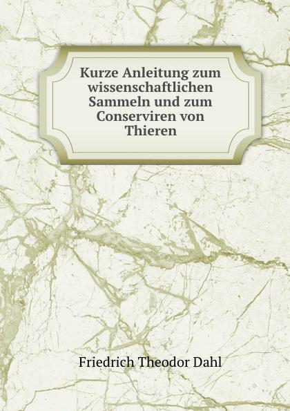 Friedrich Theodor Dahl Kurze Anleitung zum wissenschaftlichen Sammeln und zum Conserviren von Thieren friedrich dahl kurze anleitung zum wissenschaftlichen sammeln und zum konservieren von tieren