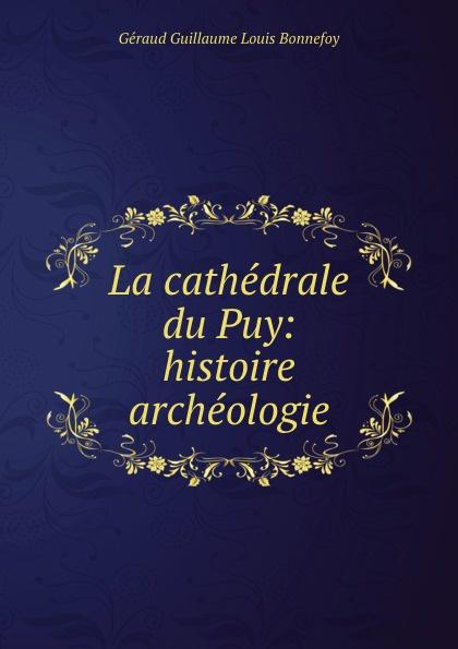 Géraud Guillaume Louis Bonnefoy La cathedrale du Puy: histoire . archeologie