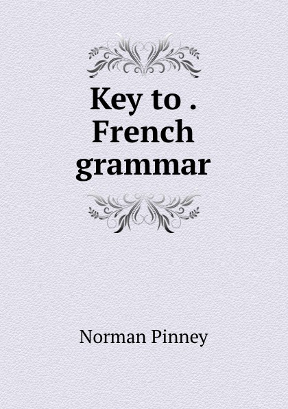 Norman Pinney Key to . French grammar norman pinney a key to pinney and arnoult s french grammar classic reprint