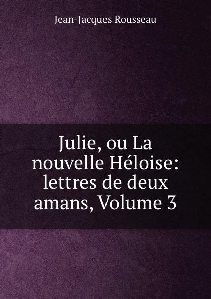 Жан-Жак Руссо Julie, ou La nouvelle Heloise: lettres de deux amans, Volume 3