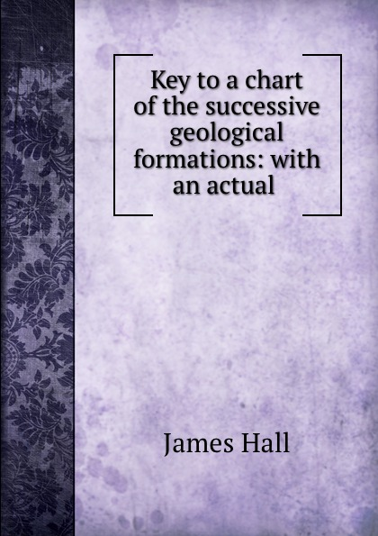 Hall James Key to a chart of the successive geological formations: with an actual . james hall off the chart