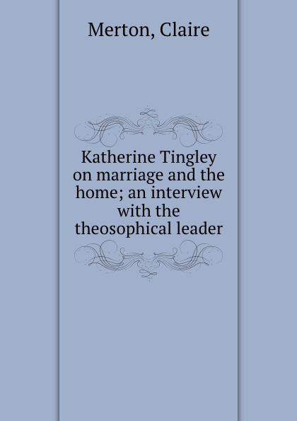 Claire Merton Katherine Tingley on marriage and the home; an interview with the theosophical leader
