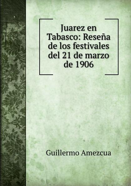 Guillermo Amezcua Juarez en Tabasco: Resena de los festivales del 21 de marzo de 1906 guillermo amezcua juarez en tabasco resena de los festivales del 21 de marzo de 1906