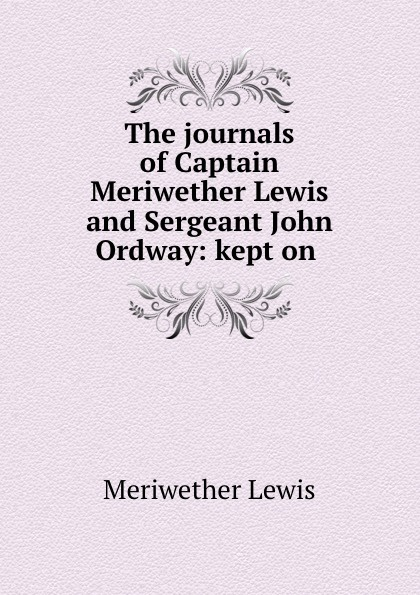 Meriwether Lewis The journals of Captain and Sergeant John Ordway: kept on .