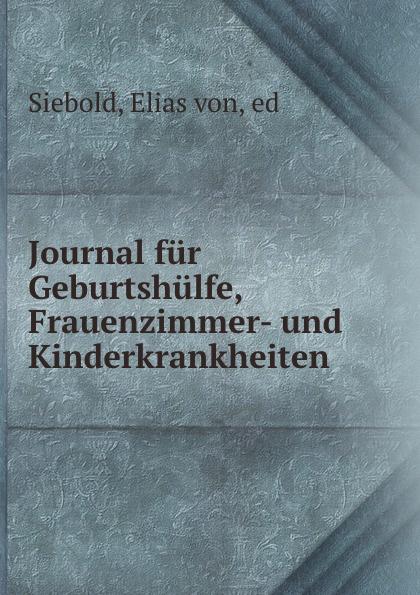 Elias von Siebold Journal fur Geburtshulfe, Frauenzimmer- und Kinderkrankheiten a elias von siebold neues journal fur geburtshulfe frauenzimmer und kinderkrankheiten 1831 vol 5 classic reprint