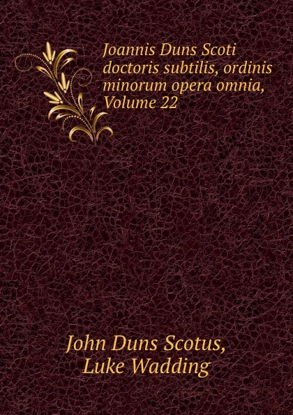 John Duns Scotus Joannis Duns Scoti doctoris subtilis, ordinis minorum opera omnia, Volume 22 duns john science and christian thought
