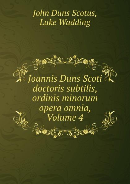 John Duns Scotus Joannis Duns Scoti doctoris subtilis, ordinis minorum opera omnia, Volume 4 duns john science and christian thought