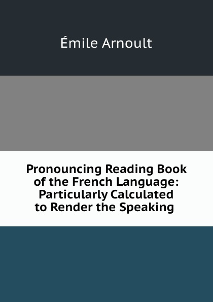 Émile Arnoult Pronouncing Reading Book of the French Language: Particularly Calculated to Render the Speaking . émile arnoult pronouncing reading book of the french language particularly calculated to render the speaking